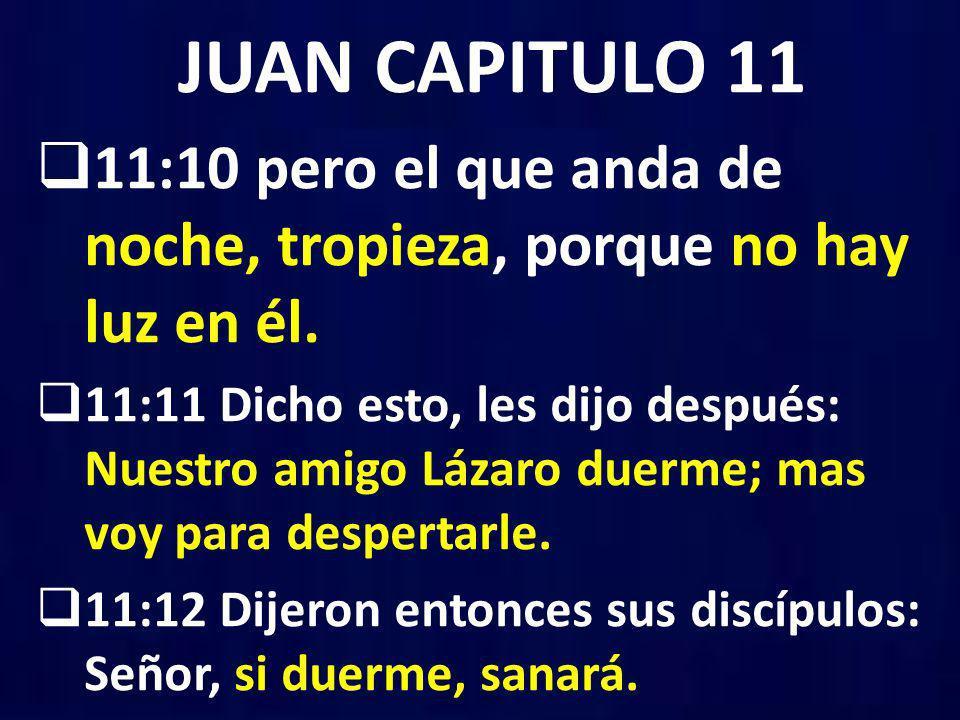 JUAN CAPITULO 11 11:10 pero el que anda de noche, tropieza, porque no hay luz en él. 11:11 Dicho esto, les dijo después: Nuestro amigo Lázaro duerme;