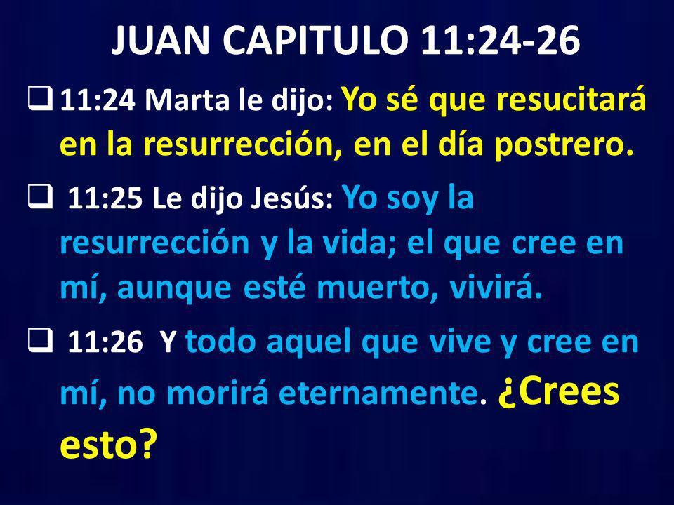 JUAN CAPITULO 11:24-26 11:24 Marta le dijo: Yo sé que resucitará en la resurrección, en el día postrero. 11:25 Le dijo Jesús: Yo soy la resurrección y