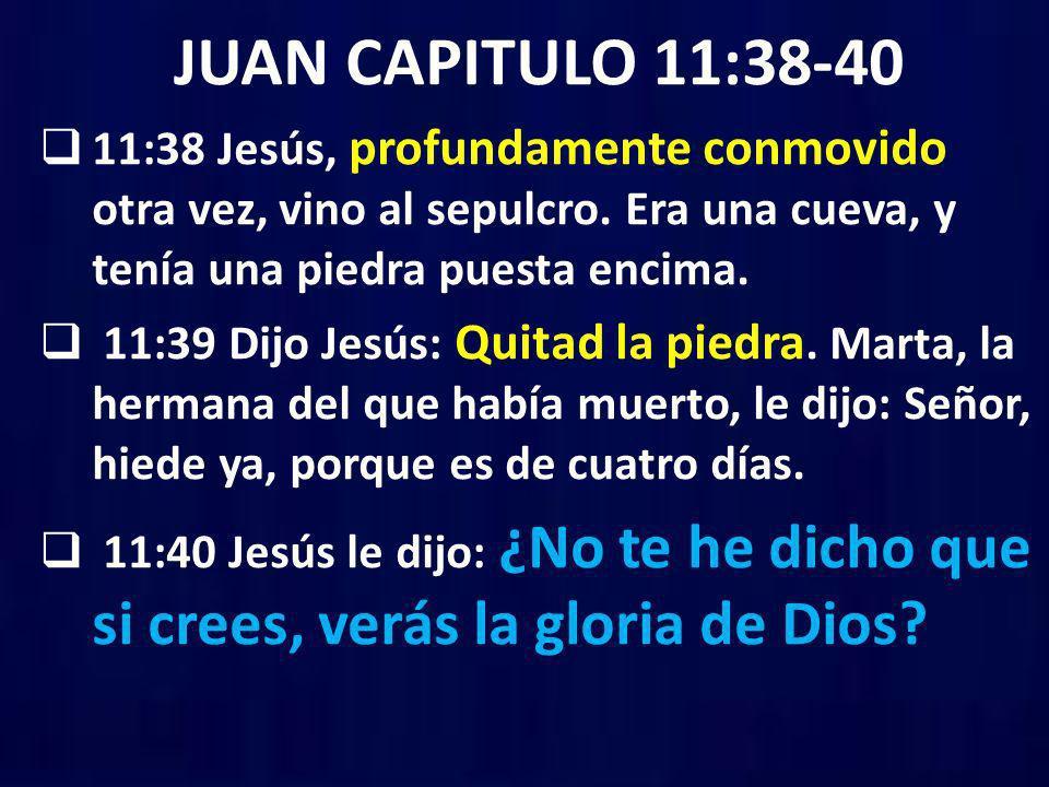JUAN CAPITULO 11:38-40 11:38 Jesús, profundamente conmovido otra vez, vino al sepulcro. Era una cueva, y tenía una piedra puesta encima. 11:39 Dijo Je