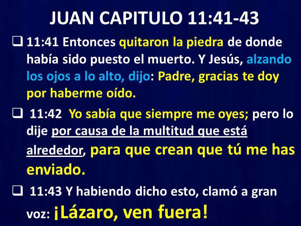 JUAN CAPITULO 11:41-43 11:41 Entonces quitaron la piedra de donde había sido puesto el muerto. Y Jesús, alzando los ojos a lo alto, dijo: Padre, graci