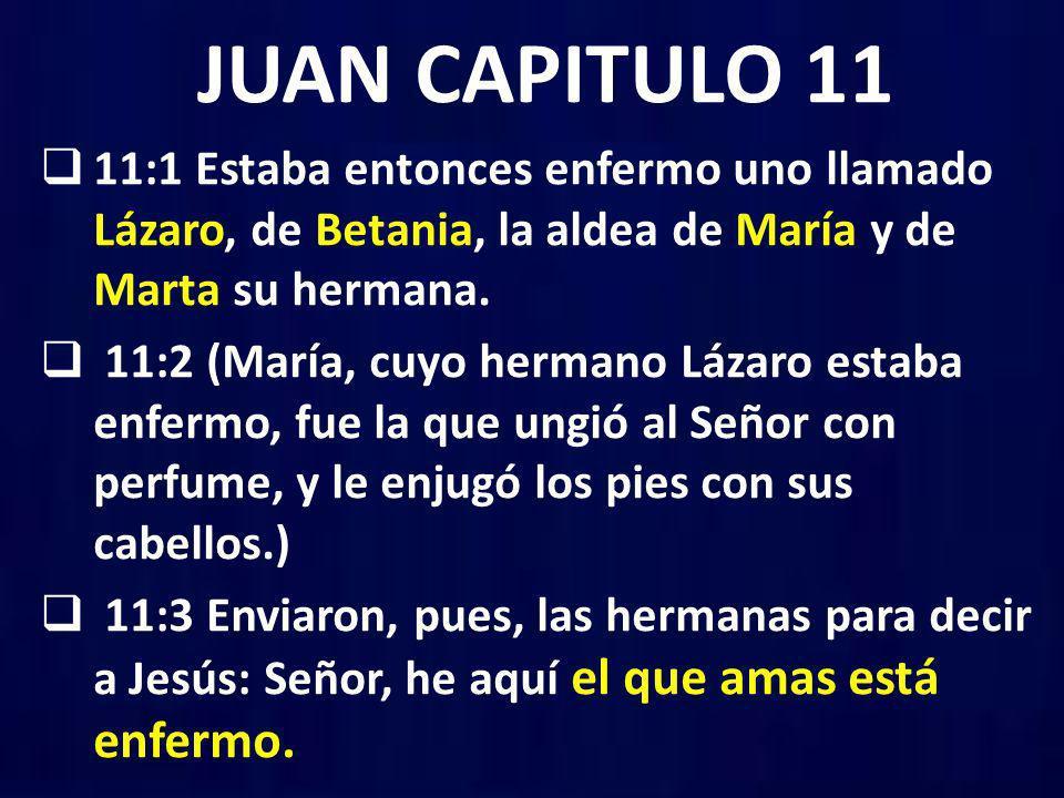 JUAN CAPITULO 11 11:1 Estaba entonces enfermo uno llamado Lázaro, de Betania, la aldea de María y de Marta su hermana. 11:2 (María, cuyo hermano Lázar