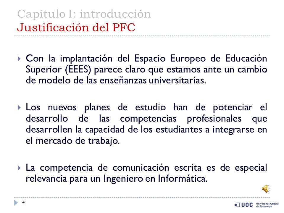Capítulo I: introducción Justificación del PFC 4 Con la implantación del Espacio Europeo de Educación Superior (EEES) parece claro que estamos ante un cambio de modelo de las enseñanzas universitarias.