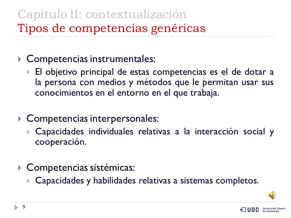 Capítulo II: contextualización Tipos de competencias genéricas 9 Competencias instrumentales: El objetivo principal de estas competencias es el de dotar a la persona con medios y métodos que le permitan usar sus conocimientos en el entorno en el que trabaja.