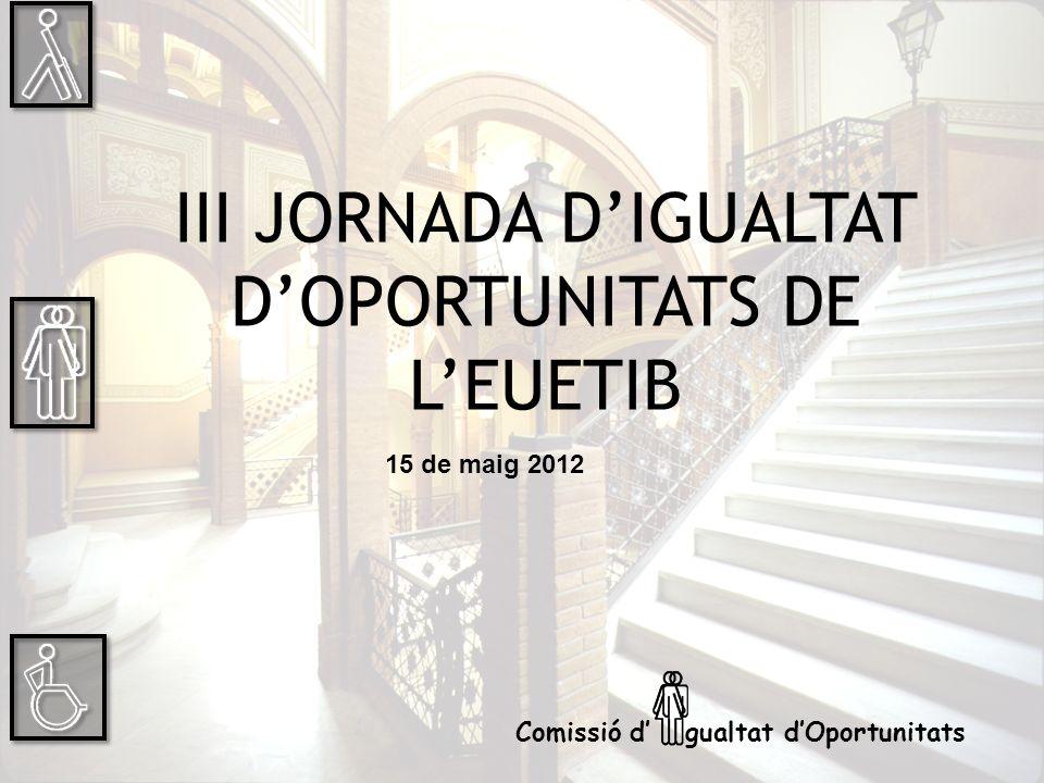 III JORNADA DIGUALTAT DOPORTUNITATS DE LEUETIB 15 de maig 2012 Comissió d gualtat dOportunitats