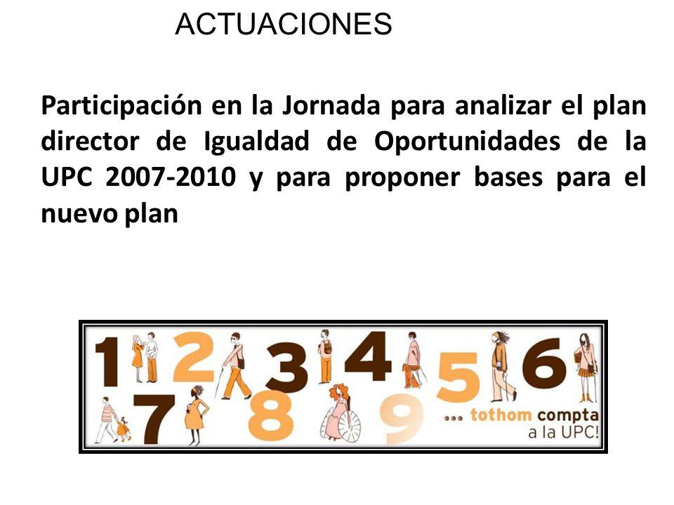 ACTUACIONES Participación en la Jornada para analizar el plan director de Igualdad de Oportunidades de la UPC 2007-2010 y para proponer bases para el