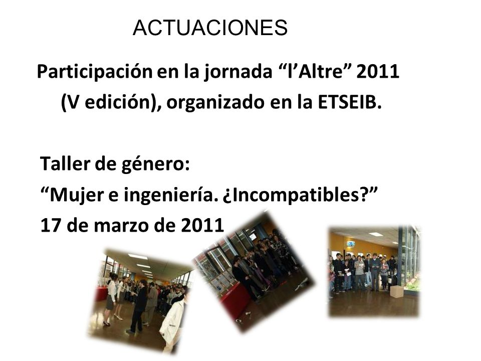 ACTUACIONES Participación en la jornada lAltre 2011 (V edición), organizado en la ETSEIB. Taller de género: Mujer e ingeniería. ¿Incompatibles? 17 de