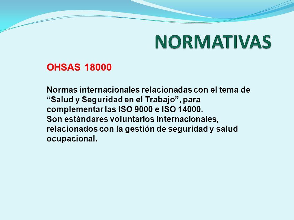 OHSAS 18000 Normas internacionales relacionadas con el tema de Salud y Seguridad en el Trabajo, para complementar las ISO 9000 e ISO 14000. Son estánd