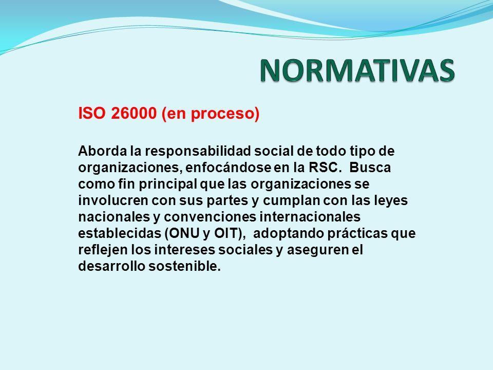ISO 26000 (en proceso) Aborda la responsabilidad social de todo tipo de organizaciones, enfocándose en la RSC. Busca como fin principal que las organi