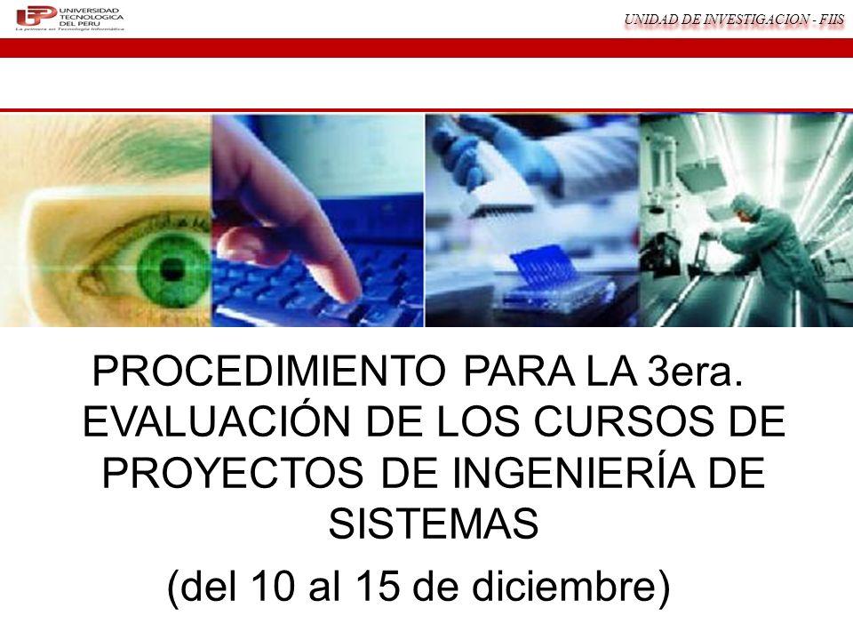 UNIDAD DE INVESTIGACION - FIIS PROCEDIMIENTO PARA LA 3era. EVALUACIÓN DE LOS CURSOS DE PROYECTOS DE INGENIERÍA DE SISTEMAS (del 10 al 15 de diciembre)