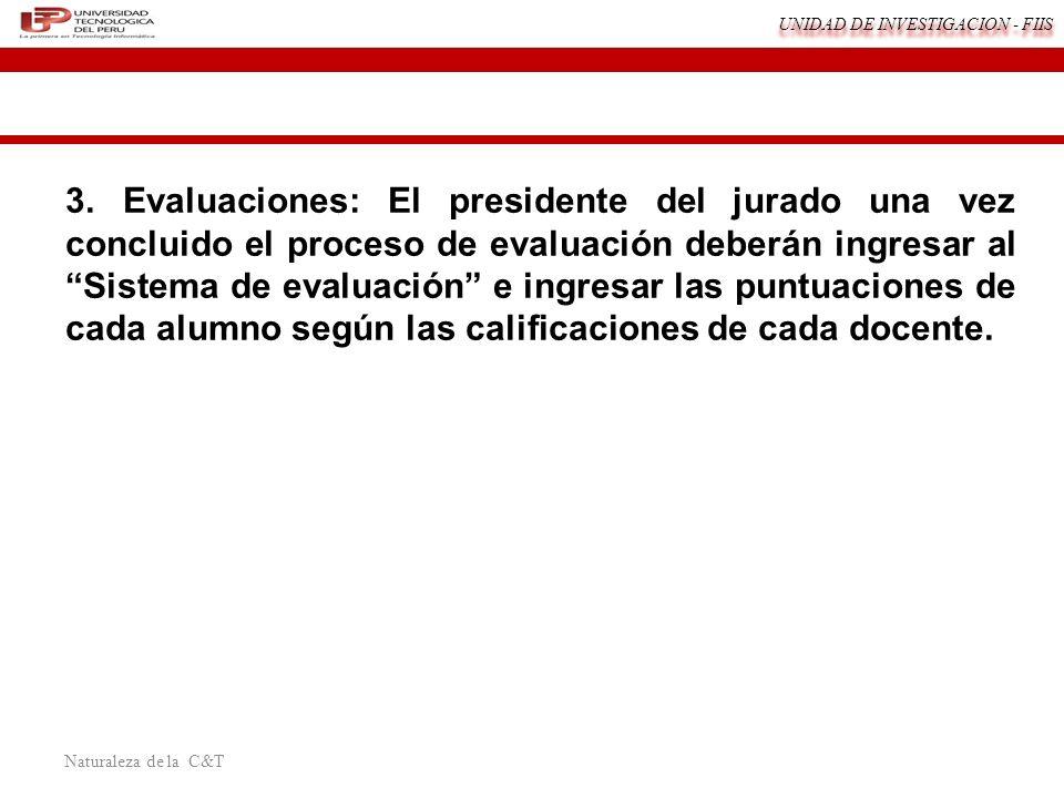 UNIDAD DE INVESTIGACION - FIIS Naturaleza de la C&T 3. Evaluaciones: El presidente del jurado una vez concluido el proceso de evaluación deberán ingre