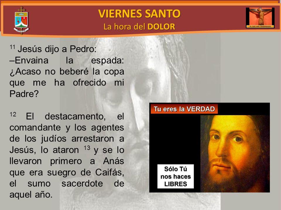 VIERNES SANTO La hora del DOLOR 11 Jesús dijo a Pedro: –Envaina la espada: ¿Acaso no beberé la copa que me ha ofrecido mi Padre.