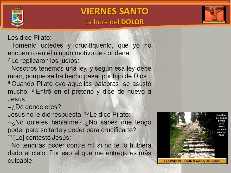 VIERNES SANTO La hora del DOLOR Les dice Pilato: –Tómenlo ustedes y crucifíquenlo, que yo no encuentro en él ningún motivo de condena.