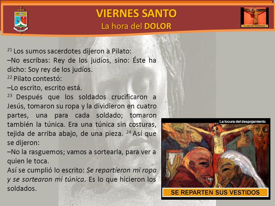 VIERNES SANTO La hora del DOLOR 21 Los sumos sacerdotes dijeron a Pilato: –No escribas: Rey de los judíos, sino: Éste ha dicho: Soy rey de los judíos.