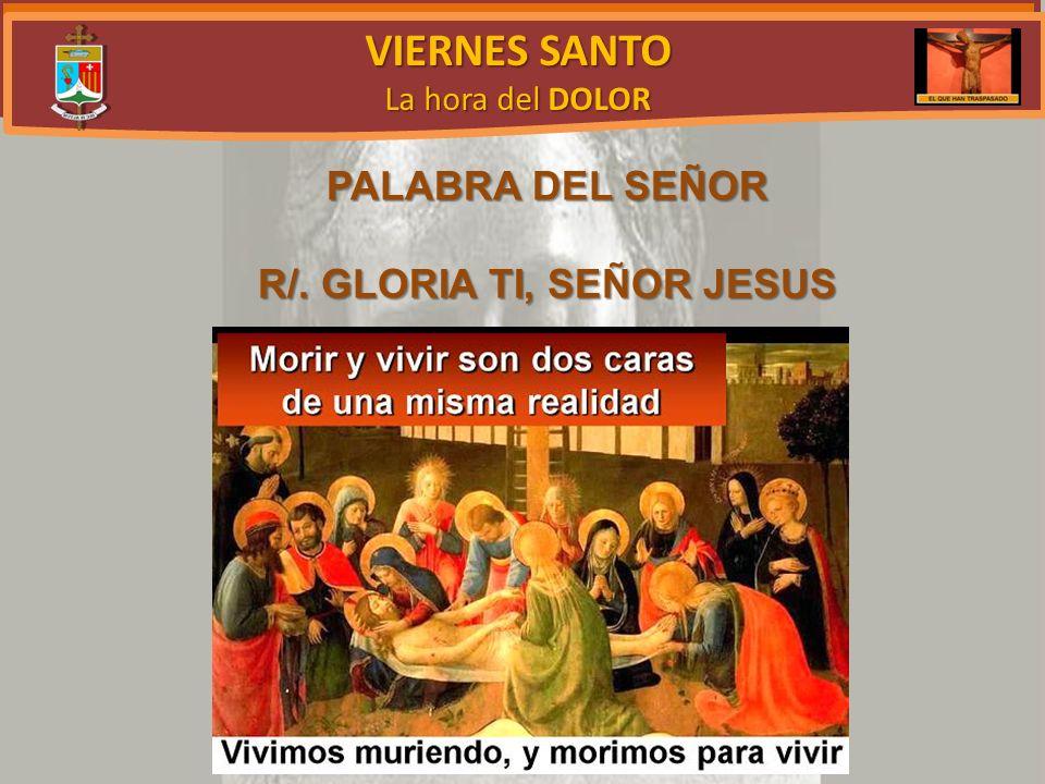 VIERNES SANTO La hora del DOLOR PALABRA DEL SEÑOR R/. GLORIA TI, SEÑOR JESUS