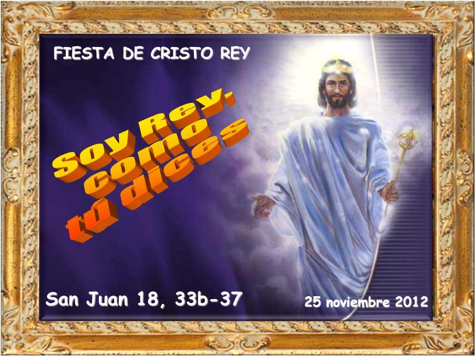 San Juan 18, 33b-37 25 noviembre 2012 FIESTA DE CRISTO REY