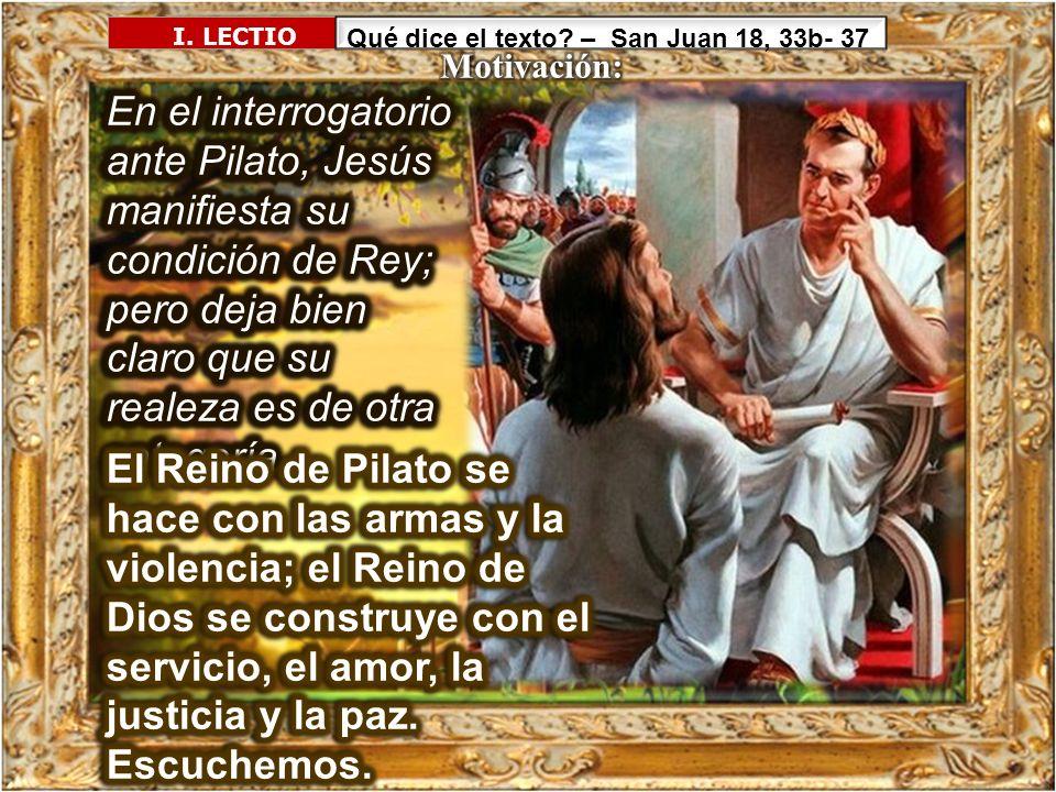 I. LECTIO Qué dice el texto? – San Juan 18, 33b- 37