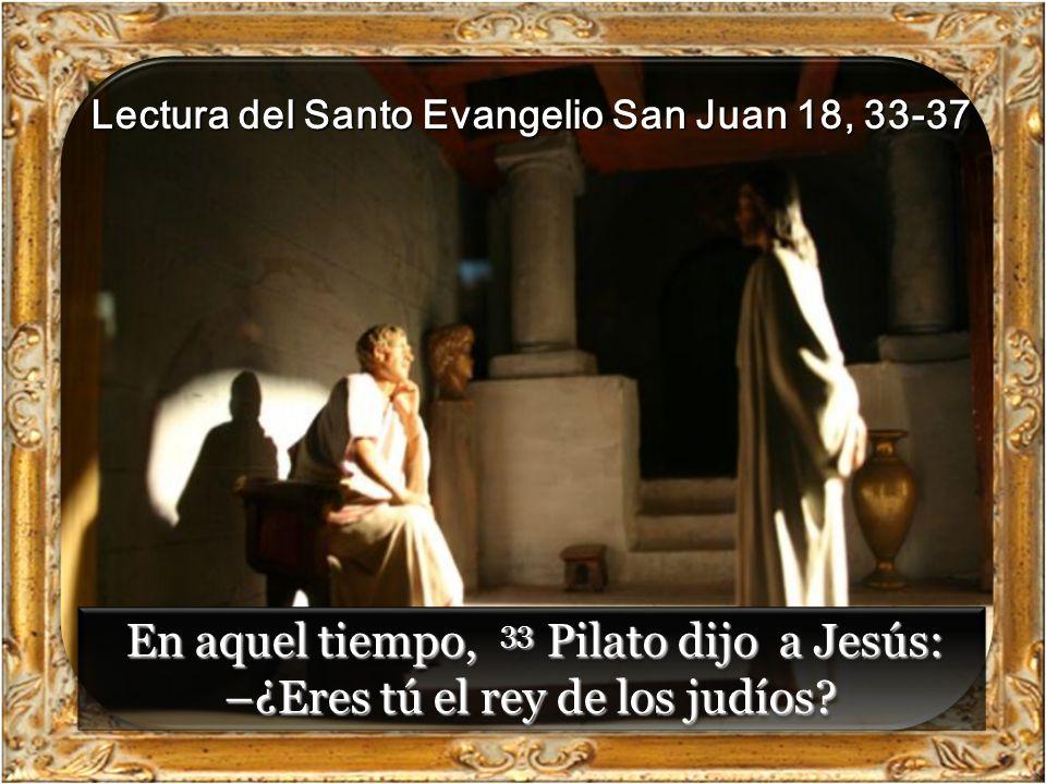 Lectura del Santo Evangelio San Juan 18, 33-37 En aquel tiempo, 33 Pilato dijo a Jesús: –¿Eres tú el rey de los judíos.