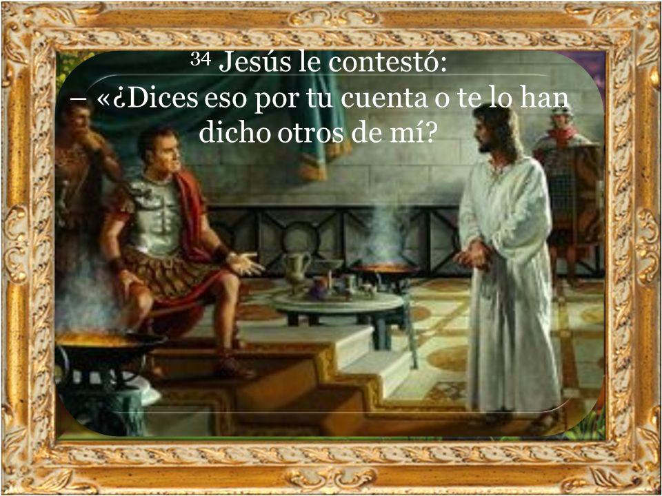 34 Jesús le contestó: – «¿Dices eso por tu cuenta o te lo han dicho otros de mí?