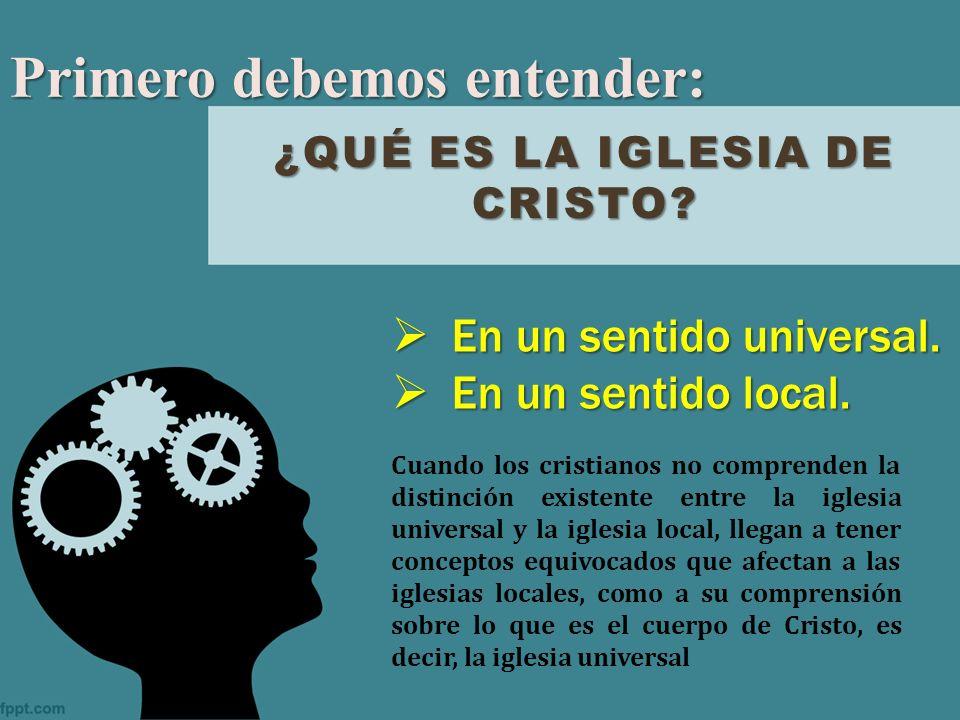 ¿QUÉ ES LA IGLESIA DE CRISTO? Primero debemos entender: En un sentido universal. En un sentido universal. En un sentido local. En un sentido local. Cu