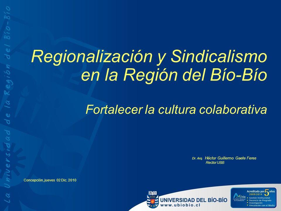 Regionalización y Sindicalismo en la Región del Bío-Bío Fortalecer la cultura colaborativa Dr. Arq. Héctor Guillermo Gaete Feres Rector UBB Concepción
