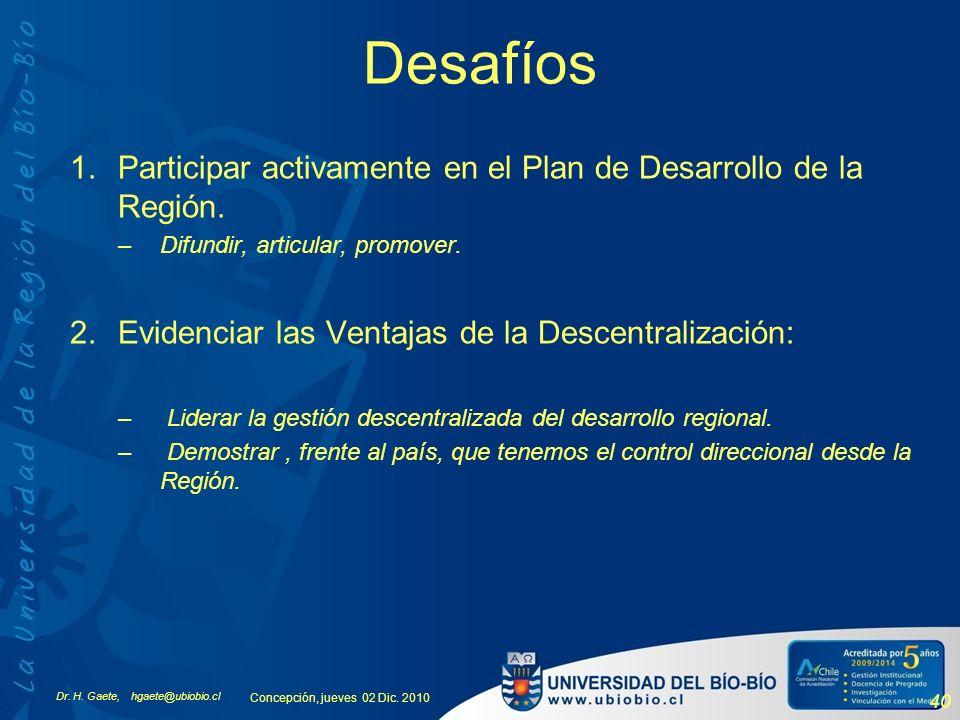 Dr. H. Gaete, hgaete@ubiobio.cl Concepción, jueves 02 Dic. 2010 40 Desafíos 1.Participar activamente en el Plan de Desarrollo de la Región. –Difundir,