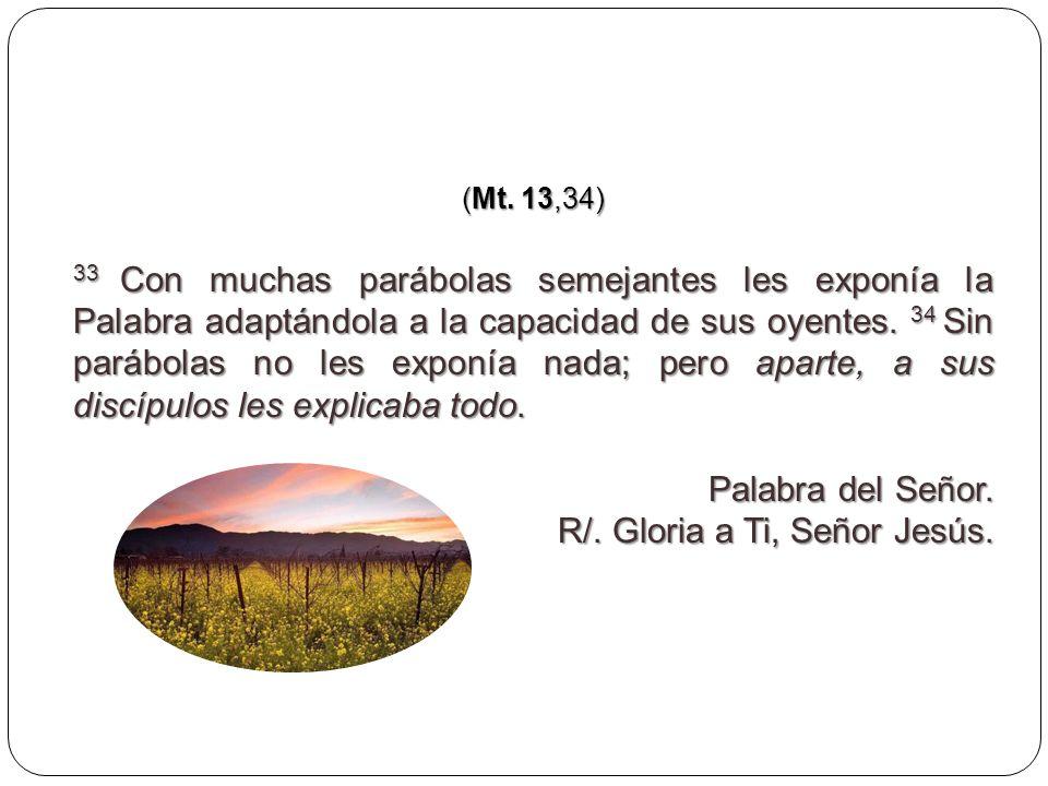 (Mt. 13,34) 33 Con muchas parábolas semejantes les exponía la Palabra adaptándola a la capacidad de sus oyentes. 34 Sin parábolas no les exponía nada;