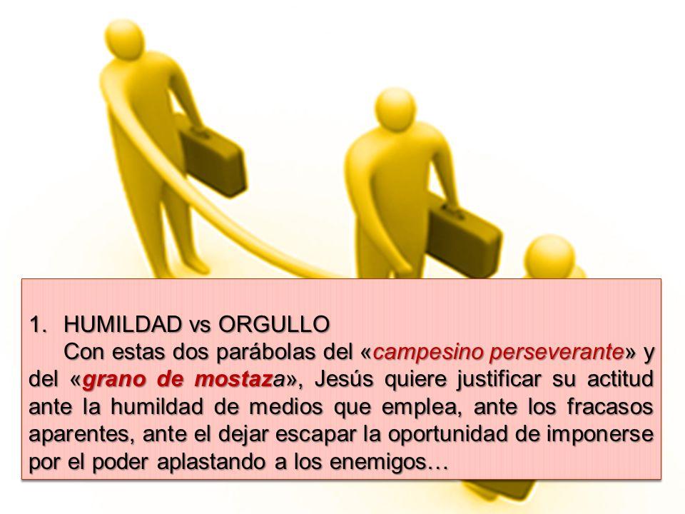 1.HUMILDAD vs ORGULLO Con estas dos parábolas del «campesino perseverante» y del «grano de mostaza», Jesús quiere justificar su actitud ante la humild