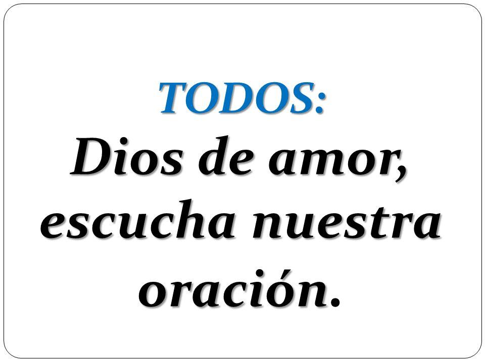 TODOS: Dios de amor, escucha nuestra oración TODOS: Dios de amor, escucha nuestra oración.