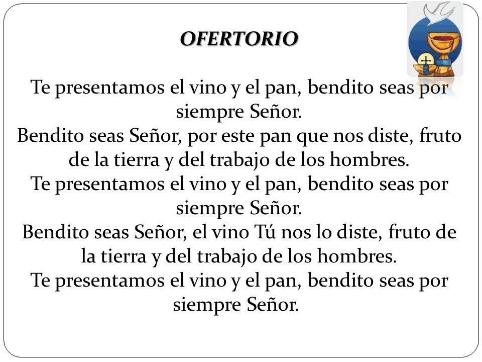 OFERTORIO Te presentamos el vino y el pan, bendito seas por siempre Señor. Bendito seas Señor, por este pan que nos diste, fruto de la tierra y del tr