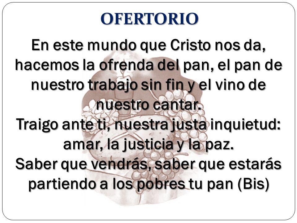 OFERTORIO En este mundo que Cristo nos da, hacemos la ofrenda del pan, el pan de nuestro trabajo sin fin y el vino de nuestro cantar. Traigo ante ti,