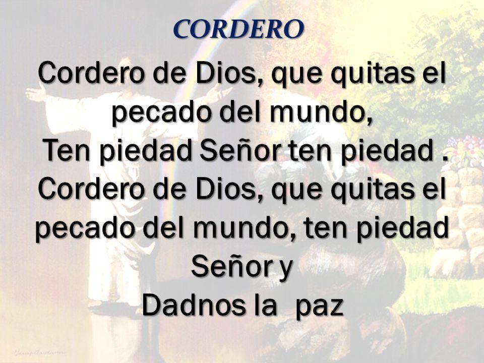 CORDERO Cordero de Dios, que quitas el pecado del mundo, Ten piedad Señor ten piedad. Ten piedad Señor ten piedad. Cordero de Dios, que quitas el peca