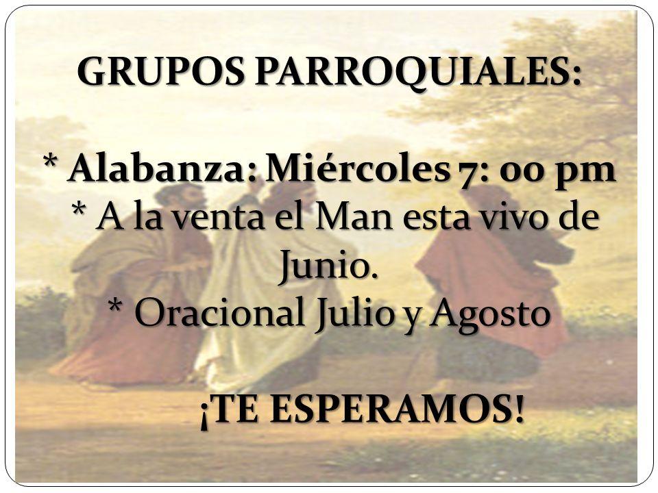 GRUPOS PARROQUIALES: * Alabanza: Miércoles 7: 00 pm * A la venta el Man esta vivo de Junio. * Oracional Julio y Agosto ¡TE ESPERAMOS!