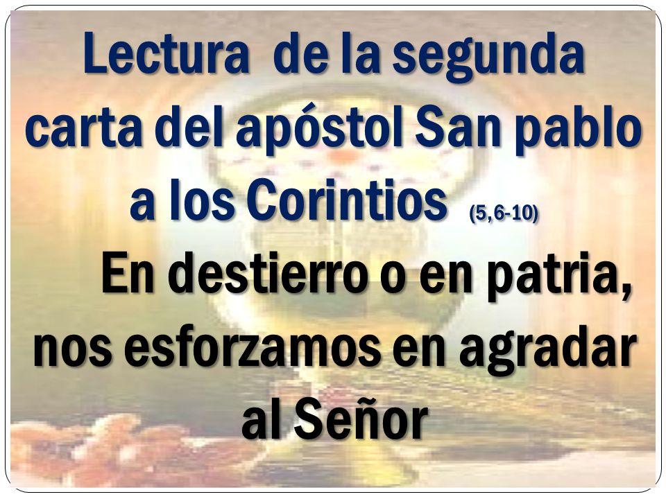 Lectura de la segunda carta del apóstol San pablo a los Corintios (5,6-10) En destierro o en patria, nos esforzamos en agradar al Señor