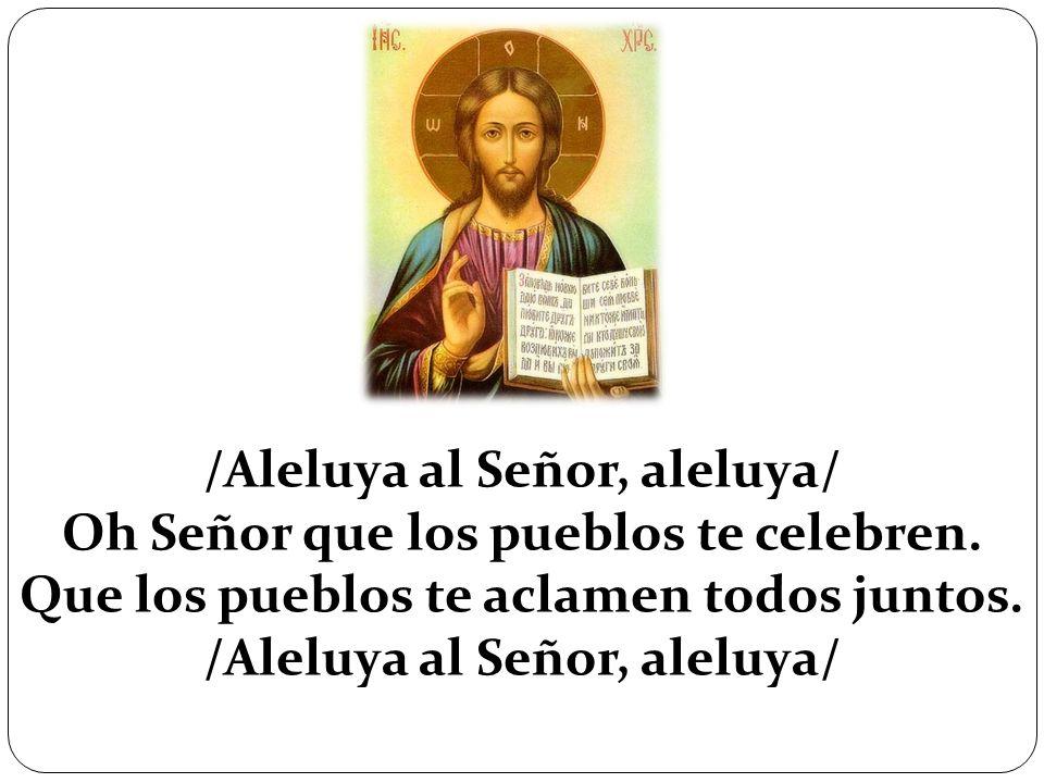 /Aleluya al Señor, aleluya/ Oh Señor que los pueblos te celebren. Que los pueblos te aclamen todos juntos. /Aleluya al Señor, aleluya/