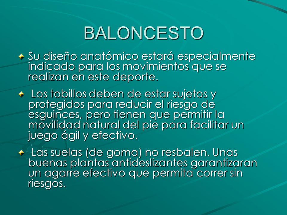 BALONCESTO Su diseño anatómico estará especialmente indicado para los movimientos que se realizan en este deporte. Los tobillos deben de estar sujetos