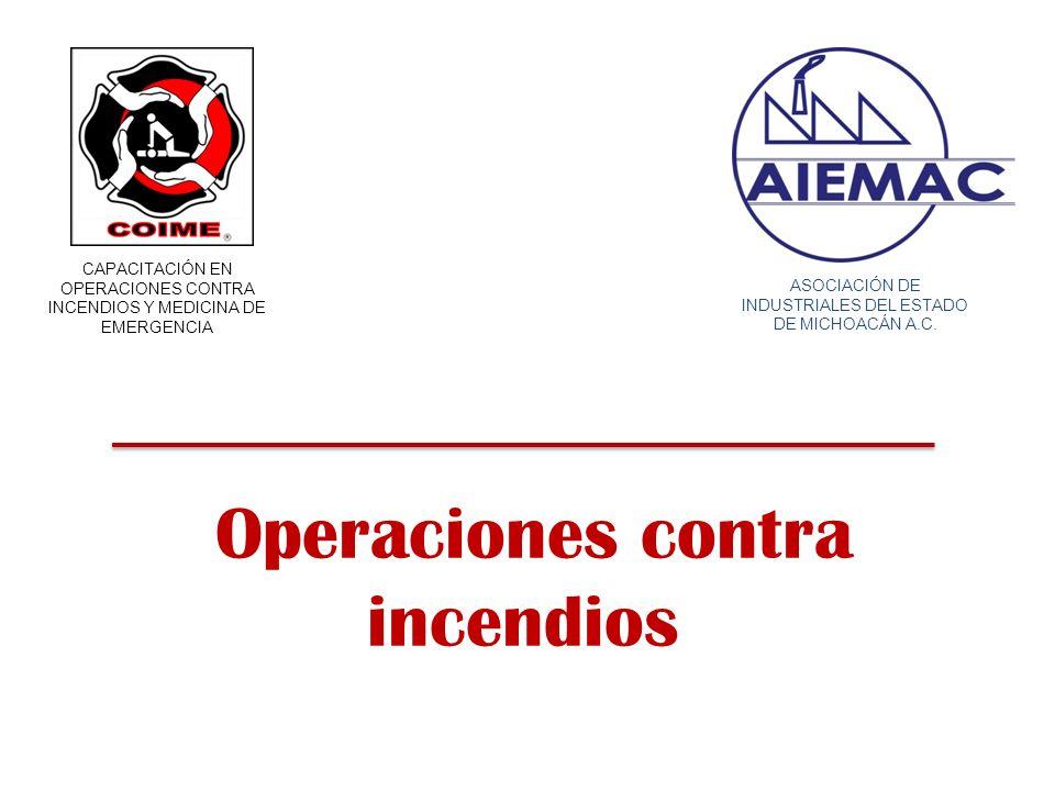 Operaciones contra incendios CAPACITACIÓN EN OPERACIONES CONTRA INCENDIOS Y MEDICINA DE EMERGENCIA ASOCIACIÓN DE INDUSTRIALES DEL ESTADO DE MICHOACÁN