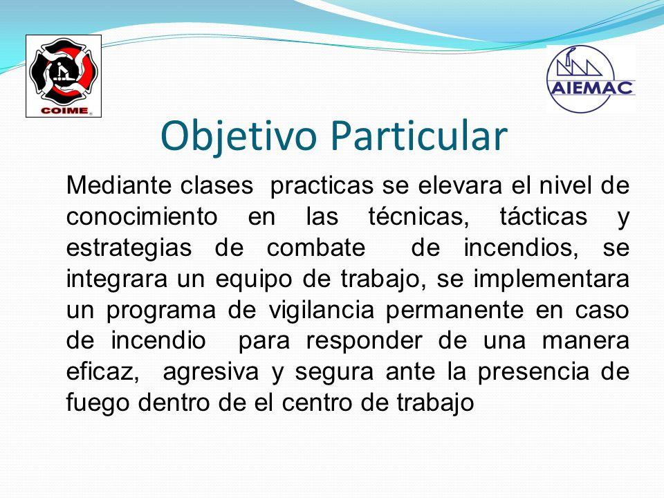 Objetivo Particular Mediante clases practicas se elevara el nivel de conocimiento en las técnicas, tácticas y estrategias de combate de incendios, se
