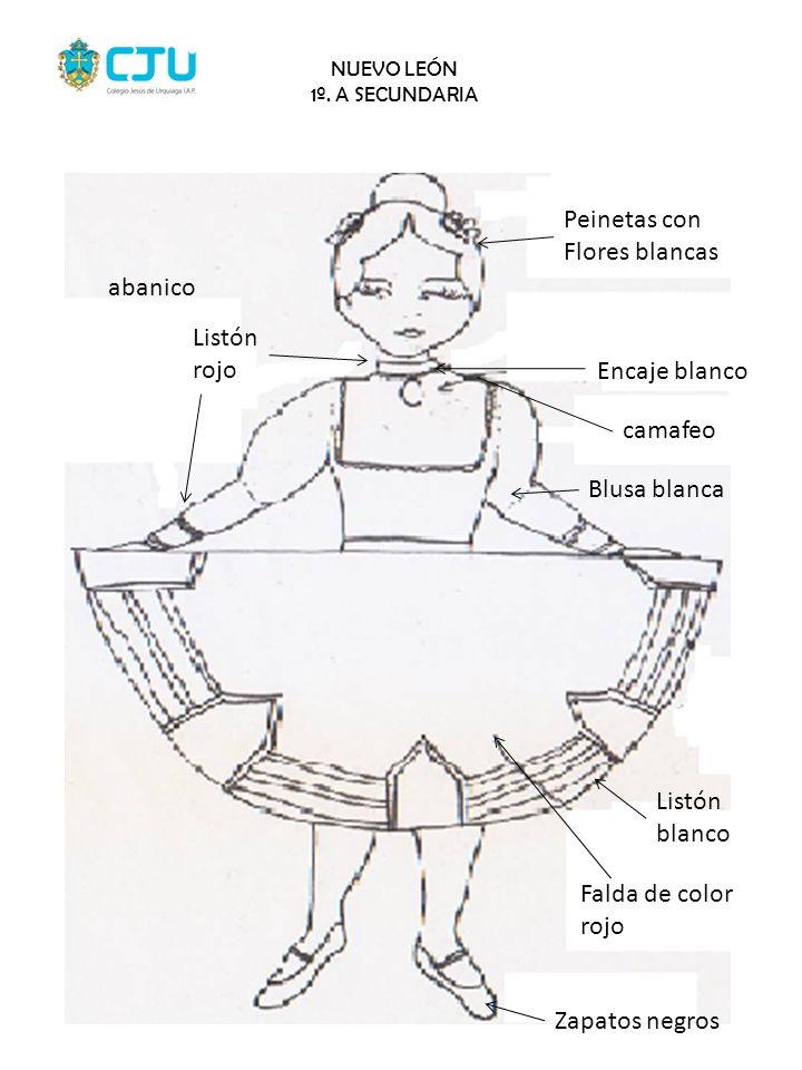 NUEVO LEÓN 1º. A SECUNDARIA Peinetas con Flores blancas Encaje blanco camafeo Blusa blanca Listón blanco Falda de color rojo Zapatos negros Listón roj