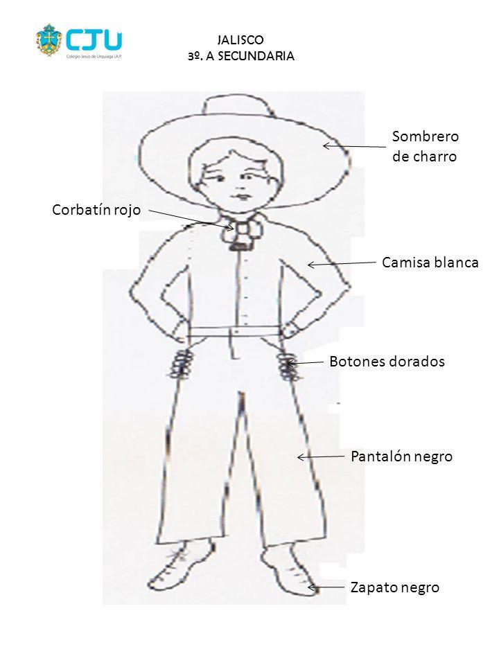 JALISCO 3º. A SECUNDARIA Corbatín rojo Sombrero de charro Camisa blanca Botones dorados Pantalón negro Zapato negro