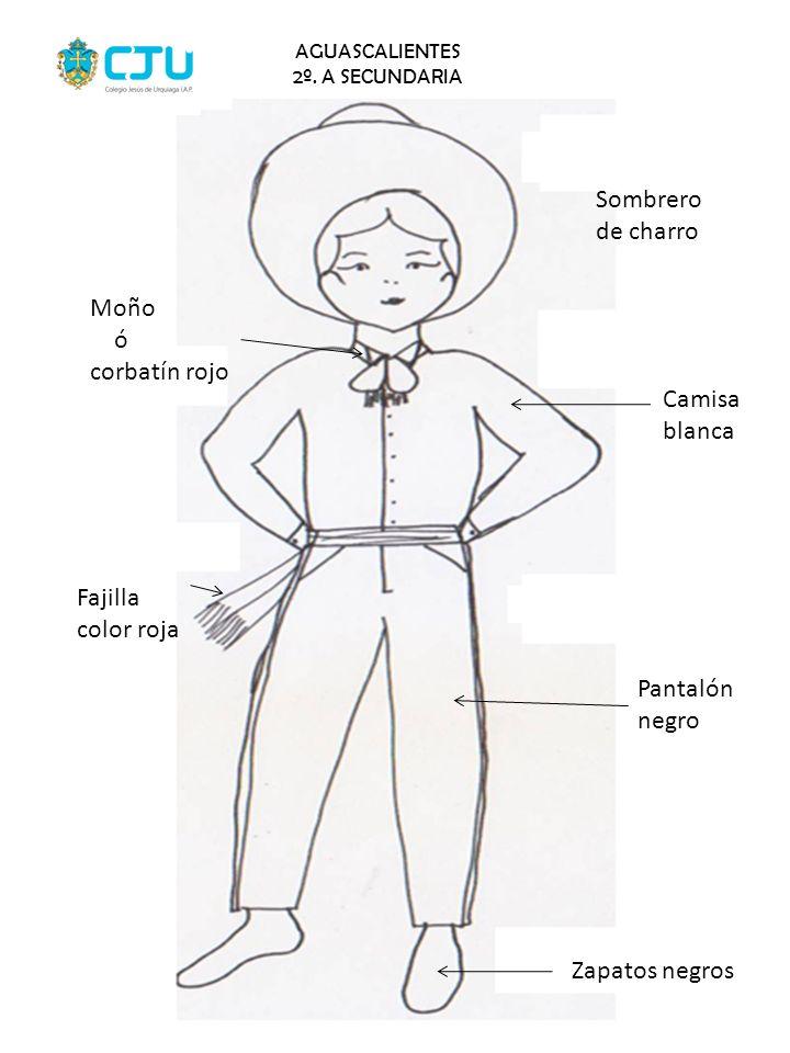 AGUASCALIENTES 2º. A SECUNDARIA Sombrero de charro Camisa blanca Pantalón negro Zapatos negros Fajilla color roja Moño ó corbatín rojo
