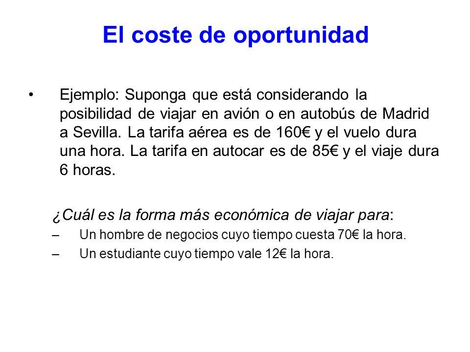 El coste de oportunidad Ejemplo: Suponga que está considerando la posibilidad de viajar en avión o en autobús de Madrid a Sevilla. La tarifa aérea es