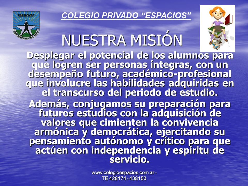 www.colegioespacios.com.ar - TE 428174 - 438153 NUESTRA MISIÓN Desplegar el potencial de los alumnos para que logren ser personas íntegras, con un des