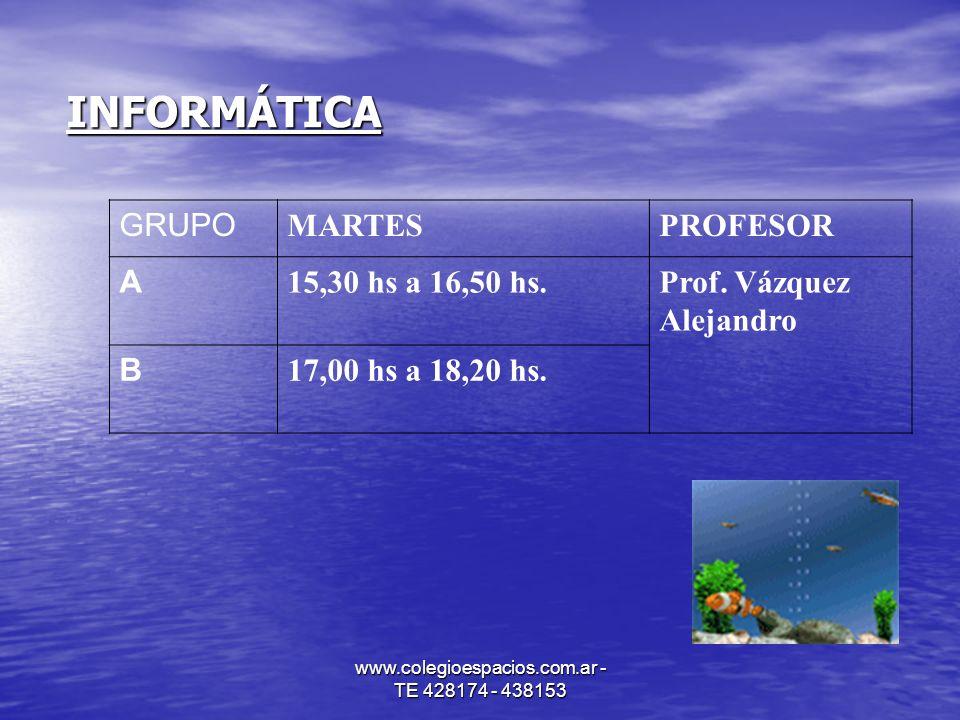 www.colegioespacios.com.ar - TE 428174 - 438153 INFORMÁTICA GRUPO MARTESPROFESOR A 15,30 hs a 16,50 hs.Prof. Vázquez Alejandro B 17,00 hs a 18,20 hs.
