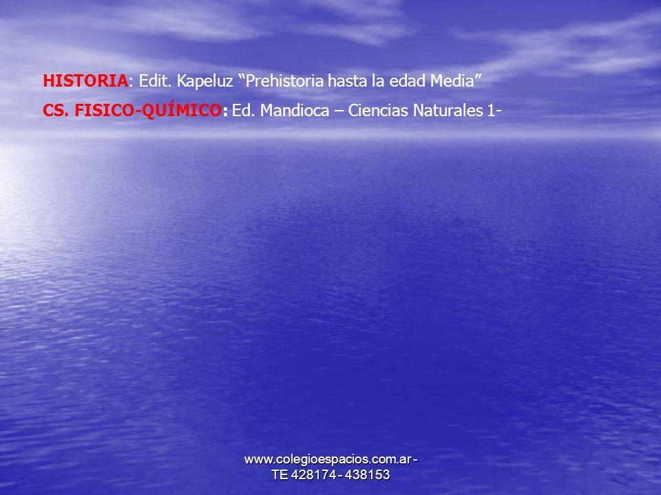www.colegioespacios.com.ar - TE 428174 - 438153 HISTORIA: Edit. Kapeluz Prehistoria hasta la edad Media CS. FISICO-QUÍMICO: Ed. Mandioca – Ciencias Na