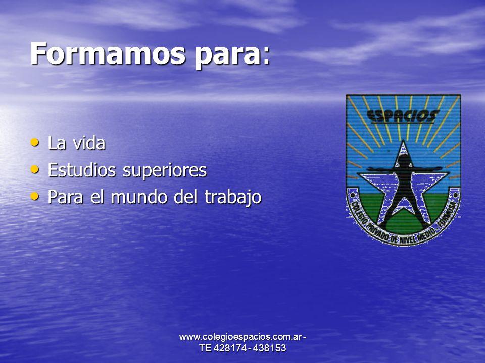 www.colegioespacios.com.ar - TE 428174 - 438153 Formamos para: La vida La vida Estudios superiores Estudios superiores Para el mundo del trabajo Para