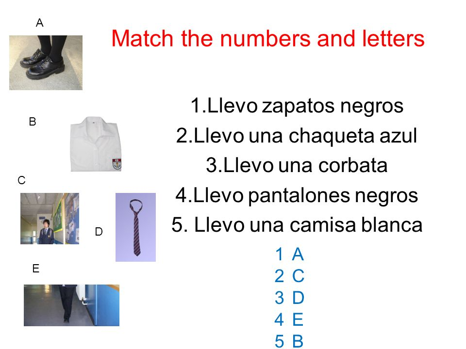 Match the numbers and letters 1.Llevo zapatos negros 2.Llevo una chaqueta azul 3.Llevo una corbata 4.Llevo pantalones negros 5. Llevo una camisa blanc