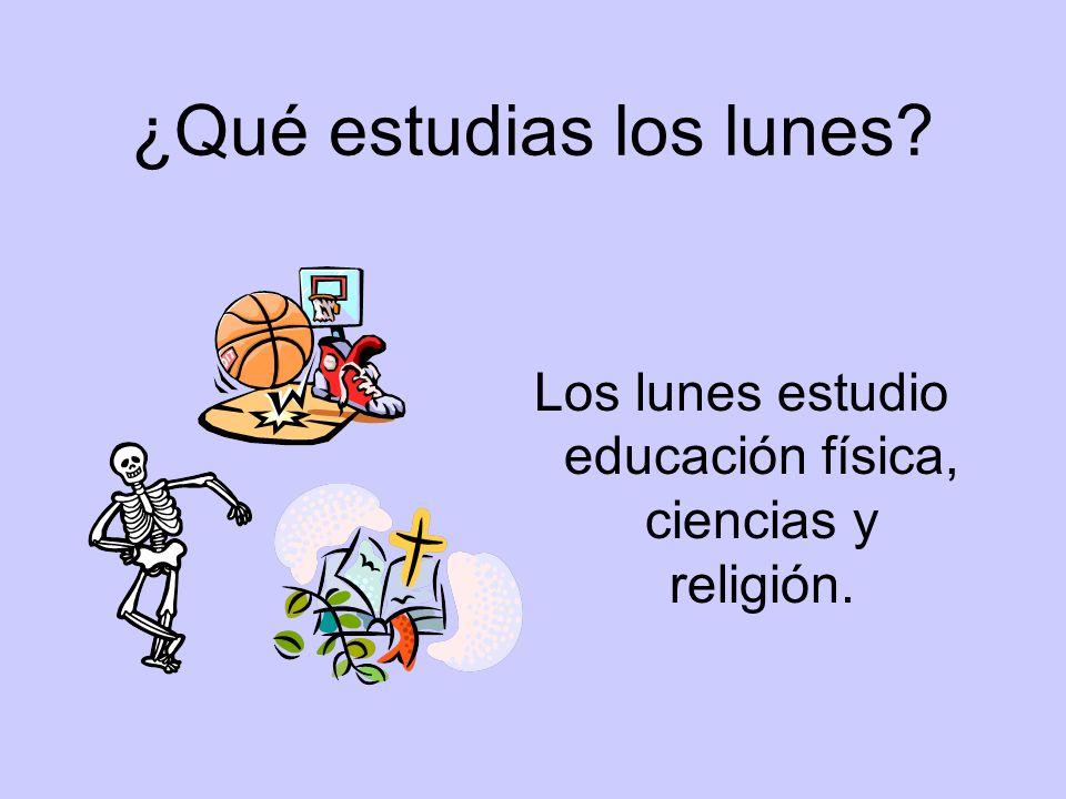 ¿Qué estudias los lunes? Los lunes estudio educación física, ciencias y religión.