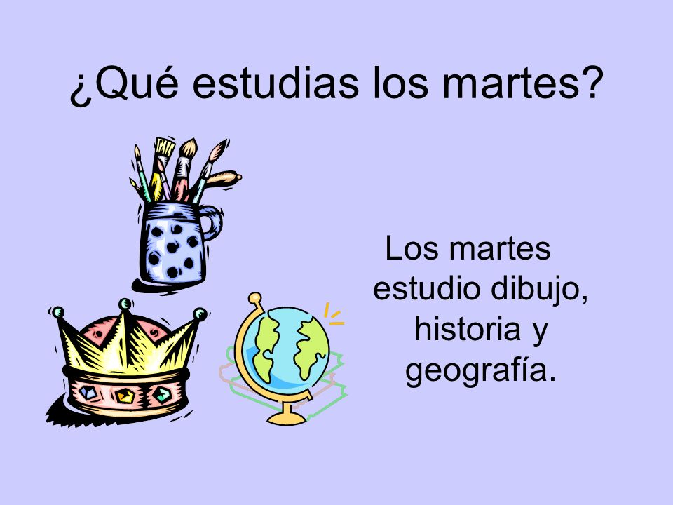 ¿Qué estudias los martes? Los martes estudio dibujo, historia y geografía.