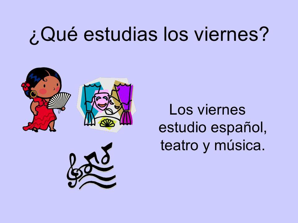 ¿Qué estudias los viernes? Los viernes estudio español, teatro y música.