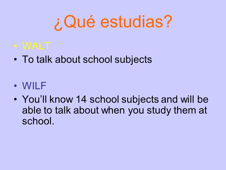 ¿Qué estudias? WALT To talk about school subjects WILF Youll know 14 school subjects and will be able to talk about when you study them at school.